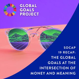 SOCAP 2019 Recap: The Global Goals At The Intersection of Money and Meaning [Bonus Episode]