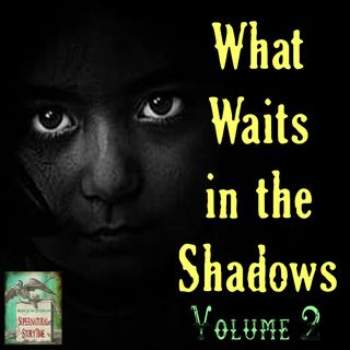 What Waits in the Shadows | Volume 2 | Podcast E119