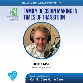 9/12/17: John Kaiser with Assisted Living Solutions | Family Decision-Making in Times of Transition | Aging In The Willamette Valley