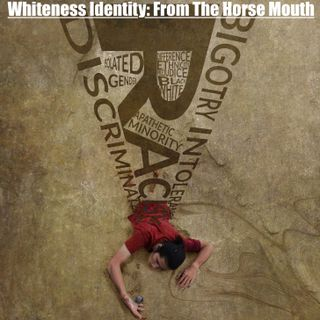 "Episode 31 - ""Whiteness Identity: From the Horse Mouth"""