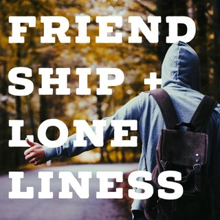 Friendship + Loneliness