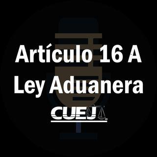 Artículo 16 A Ley Aduanera México