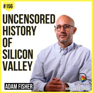 156: Adam Fisher | Uncensored History of Silicon Valley (As Told by the Hackers, Founders, and Freaks Who Made It Boom)