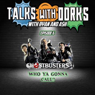 TALKS WITH DORKS EP.6 (GHOSTBUSTERS)