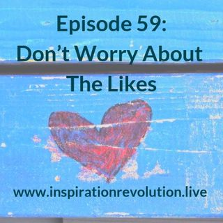 Ep 59 - Don't Worry About Likes