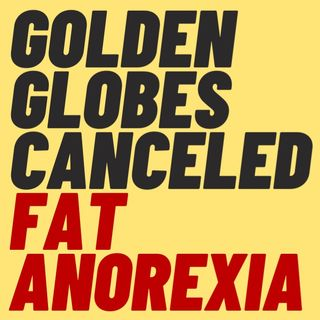 GOLDEN GLOBES CANCELED, GIANT MODEL HAS ANOREXIA, OTHER MUSINGS