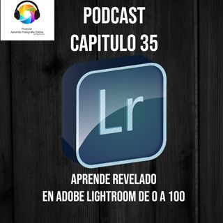 Capítulo 35 Podcast - Aprende Revelado en Adobe Lightroom de 0 a 100