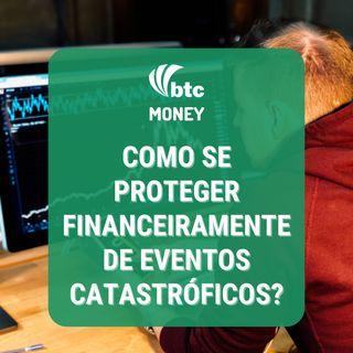 Como se proteger financeiramente de eventos catastróficos? | BTC Money #91