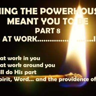 BECOMING THE POWERHOUSE YOU WERE MEANT TO BE PART 8 GOD AT WORK