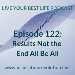 Ep 122 - Results not the End All Be All