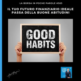 #563 La Borsa in poche parole - Il tuo futuro finanziario ideale inizia dalle buone abitudini