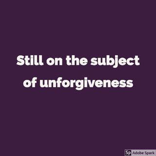 Still On The Subject Of Unforgiveness.