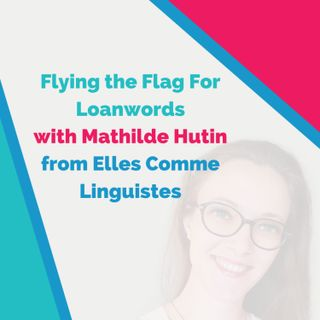 Bilingual Episode 🇫🇷: Flying the Flag For Loanwords (with Mathilde Hutin, linguiste française)