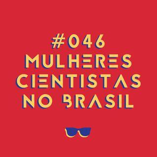 #046 - Mulheres cientistas no Brasil: divulgação, trabalho e valorização