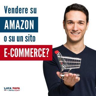 VENDERE su AMAZON o su un sito E COMMERCE tuo? O entrambe?