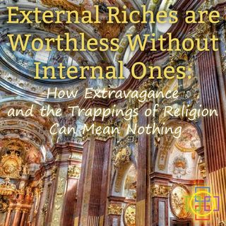 External Riches are Worthless Without Internal Ones: How Extravagance & the Trappings of Religion Can Mean Nothing
