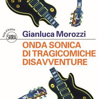 """Gianluca Morozzi """"Onda sonica di tragicomiche disavventure"""""""