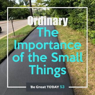 Episode 53: Ordinary - The Importance of the Small Things