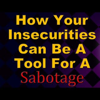 How Your Insecurities Can Be A Tool For A Sabotage