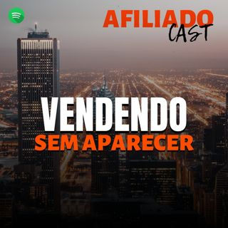 AfiliadoCast - Vendendo sem aparecer - Ep.23
