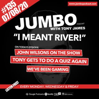 Jumbo Ep:135 - 07.08.20 - I Meant River!