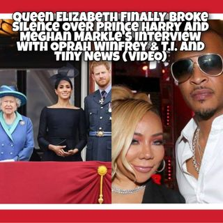 Queen Elizabeth Finally Broke Silence Over Prince Harry and Meghan Markle's Interview With Oprah Winfrey & T.I. and Tiny News