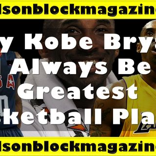 Why Kobe Bryant Will Always Be The Greatest Basketball Player