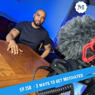 Ep. 158 Three ways to get Motivated