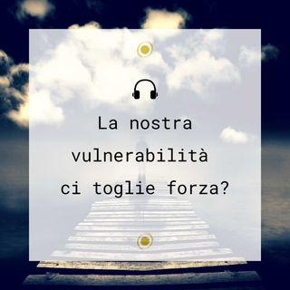 La nostra vulnerabilità ci toglie forza?