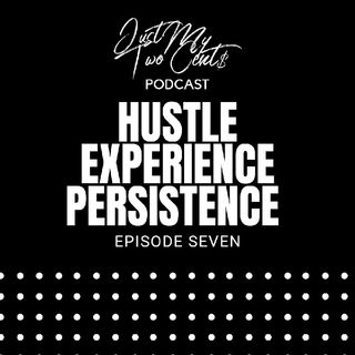 Episode 7 - The Hustle... The Experience... The Persistence