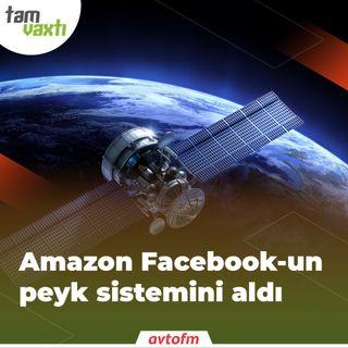 Amazon Facebook-un peyk sistemini aldı | Tam vaxtı #94