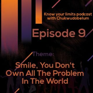 Episode 9 - Smile, You Don't Own All The Problem In The World