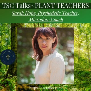 TSC Talks! Plant Teachers~Sarah Hope, Psychedelic Teacher, Microdose Coach
