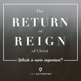 The Return or The Reign of Christ? - Which is more important?