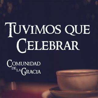 06 Nosotros tuvimos que Celebrar | La Comunidad de la Gracia | Pastor José Prado
