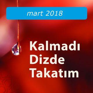 Kalmadı Dizde Takatım / Mart 2018