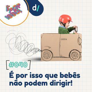 É Por Isso! #40 - É Por Isso que bebês não podem dirigir! 🚗