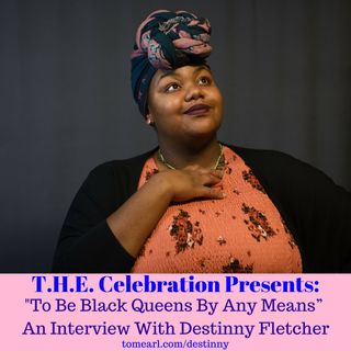 """To Be Black Queens By Any Means."" - An interview with Destinny Feltcher."