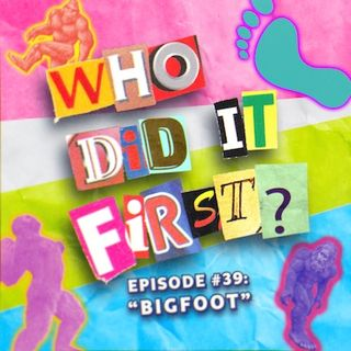Bigfoot - Episode 39 - Who Did it First?
