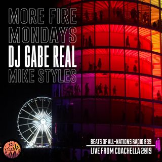 Live from COACHELLA:  More Fire Mondays, DJ Gabe Real & MIke Styles | Beats of All-Nations Radio 039