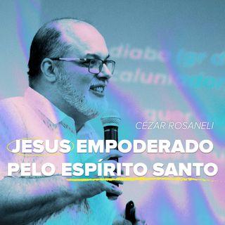Jesus empoderado pelo Espírito Santo // pr. Cézar Rosaneli