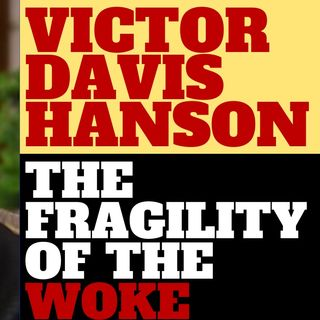 VICTOR DAVIS HANSON - THE FRAGILITY OF THE WOKE