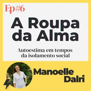Ep #6 - A Roupa da Alma | Convidada: Manoelle Dalri