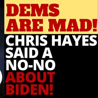 DEMS ARE MAD AT CHRIS HAYES - HE SAID A NO-NO ABOUT BIDEN