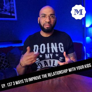Ep. 137 Three ways to improve the relationship with your kids