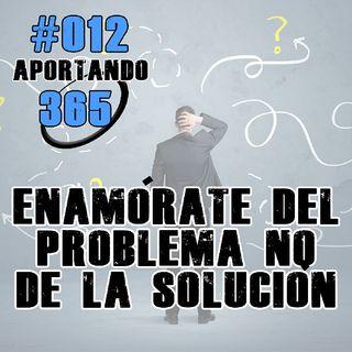 Enamórate Del Problema, No De La Solución | #012 - Aportando 365