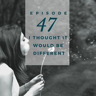 Episode 47 - I Thought I Would Be Different