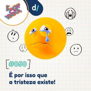 É Por Isso! #50 - É por isso que a tristeza existe! 😢