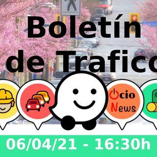 Boletín de trafico - 06/04/21 - 16:30h