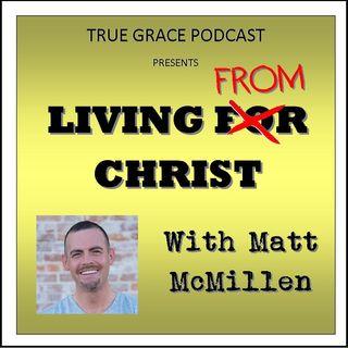 True Grace - Living From Christ with Matt McMillen